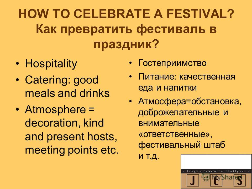 HOW TO CELEBRATE A FESTIVAL? Как превратить фестиваль в праздник? Hospitality Catering: good meals and drinks Atmosphere = decoration, kind and present hosts, meeting points etc. Гостеприимство Питание: качественная еда и напитки Атмосфера=обстановка