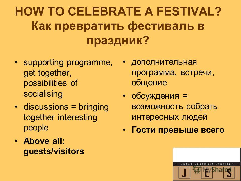 HOW TO CELEBRATE A FESTIVAL? Как превратить фестиваль в праздник? supporting programme, get together, possibilities of socialising discussions = bringing together interesting people Above all: guests/visitors дополнительная программа, встречи, общени