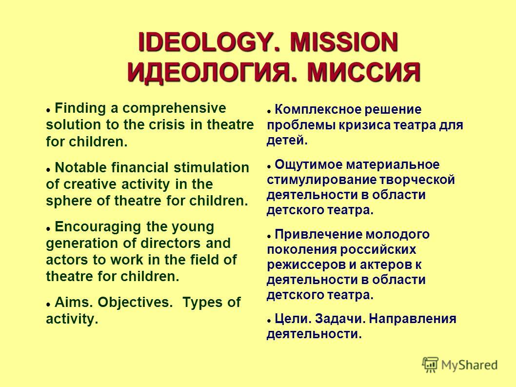IDEOLOGY. MISSION ИДЕОЛОГИЯ. МИССИЯ Finding a comprehensive solution to the crisis in theatre for children. Notable financial stimulation of creative activity in the sphere of theatre for children. Encouraging the young generation of directors and ac