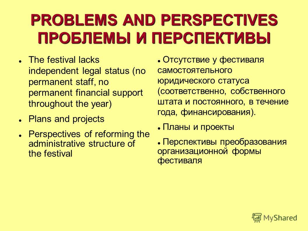 PROBLEMS AND PERSPECTIVES ПРОБЛЕМЫ И ПЕРСПЕКТИВЫ The festival lacks independent legal status (no permanent staff, no permanent financial support throughout the year) Plans and projects Perspectives of reforming the administrative structure of the fes