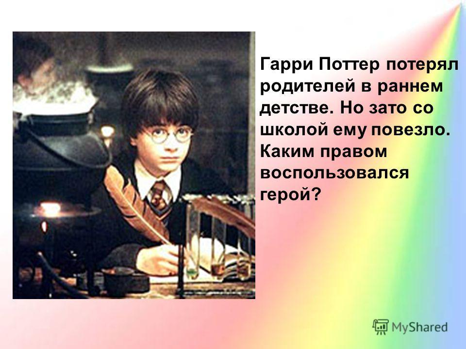 Гарри Поттер потерял родителей в раннем детстве. Но зато со школой ему повезло. Каким правом воспользовался герой?