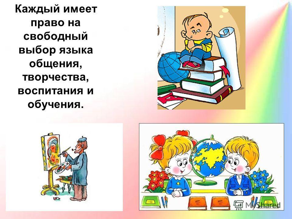 Каждый имеет право на свободный выбор языка общения, творчества, воспитания и обучения.