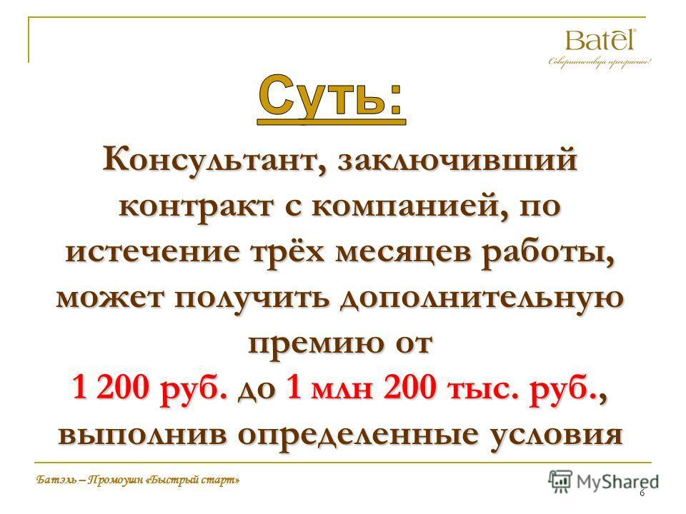6 Батэль – Промоушн «Быстрый старт» Консультант, заключивший контракт с компанией, по истечение трёх месяцев работы, может получить дополнительную премию от 1 200 руб. до 1 млн 200 тыс. руб., выполнив определенные условия