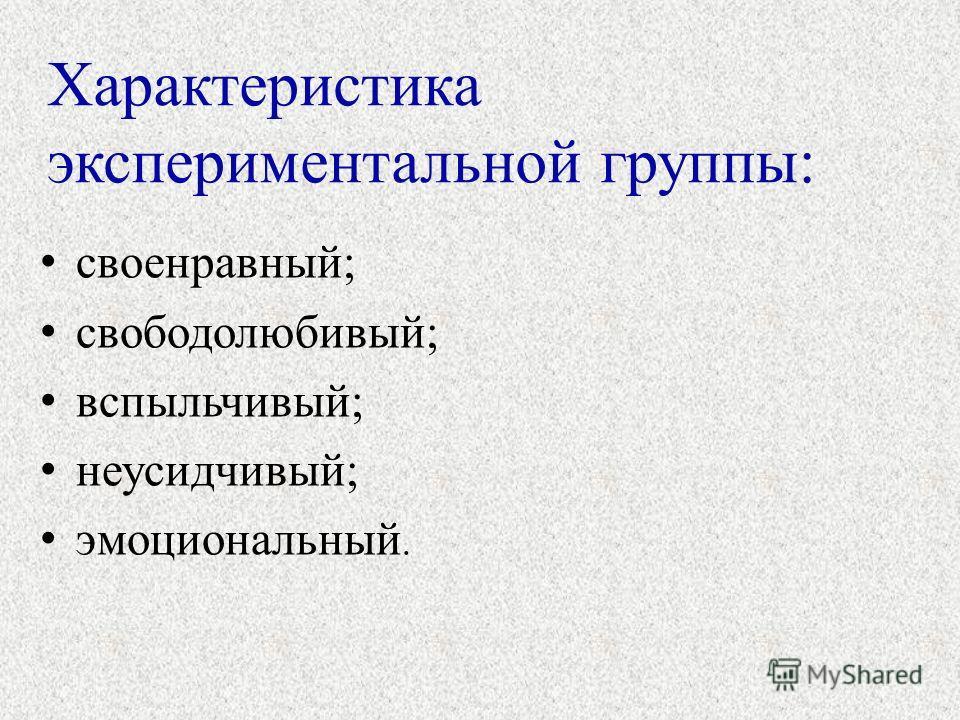 Характеристика экспериментальной группы: своенравный; свободолюбивый; вспыльчивый; неусидчивый; эмоциональный.