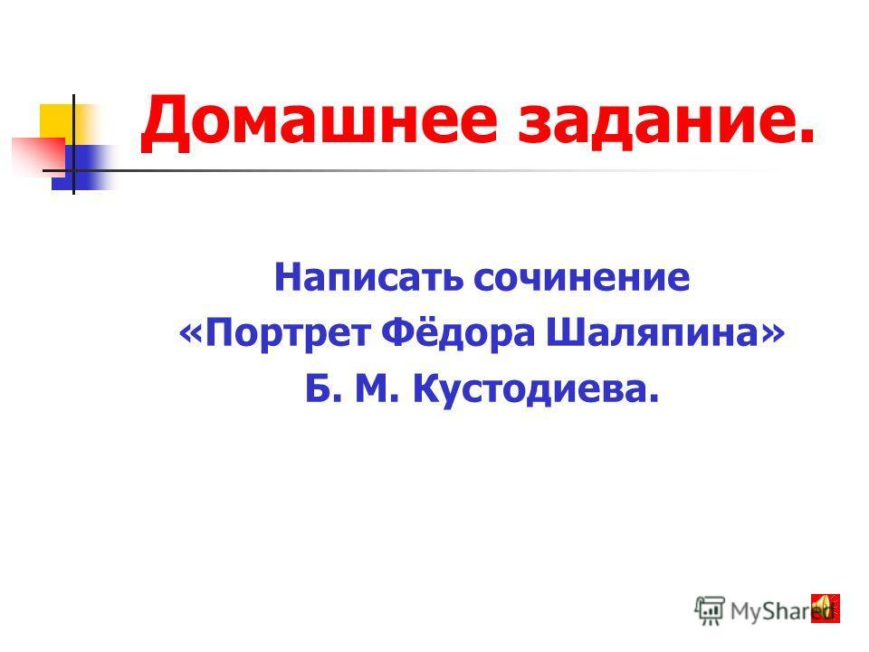 Домашнее задание. Написать сочинение «Портрет Фёдора Шаляпина» Б. М. Кустодиева.