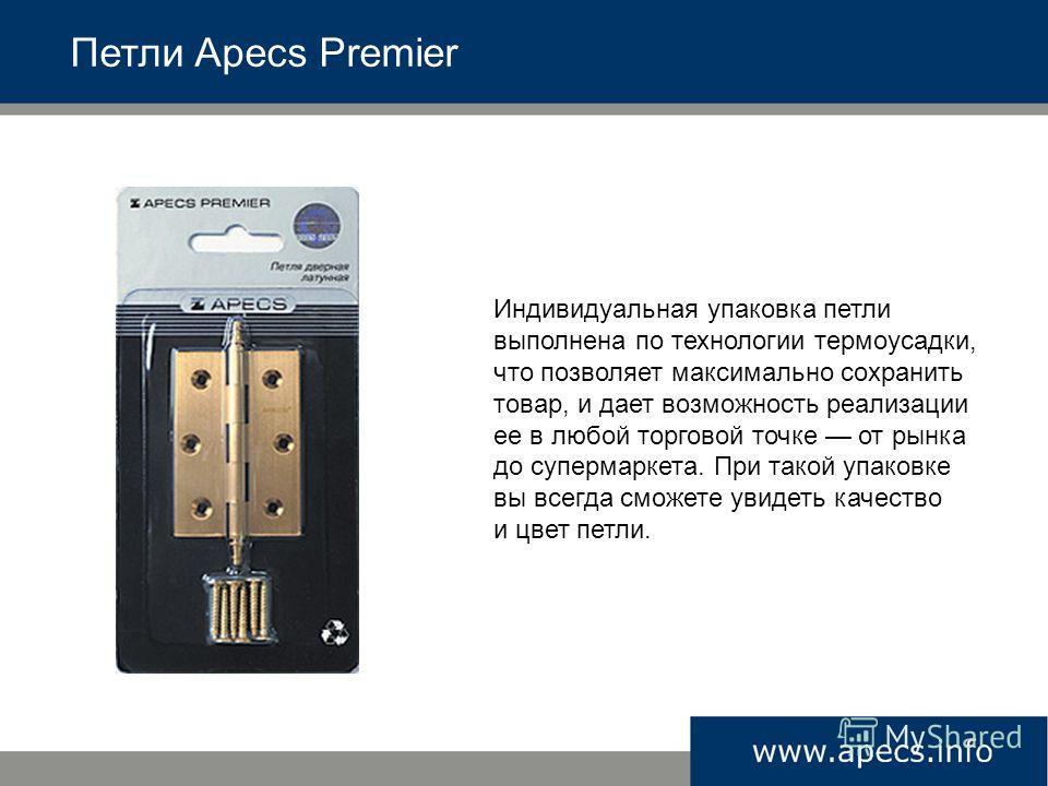 Петли Apecs Premier Индивидуальная упаковка петли выполнена по технологии термоусадки, что позволяет максимально сохранить товар, и дает возможность реализации ее в любой торговой точке от рынка до супермаркета. При такой упаковке вы всегда сможете у