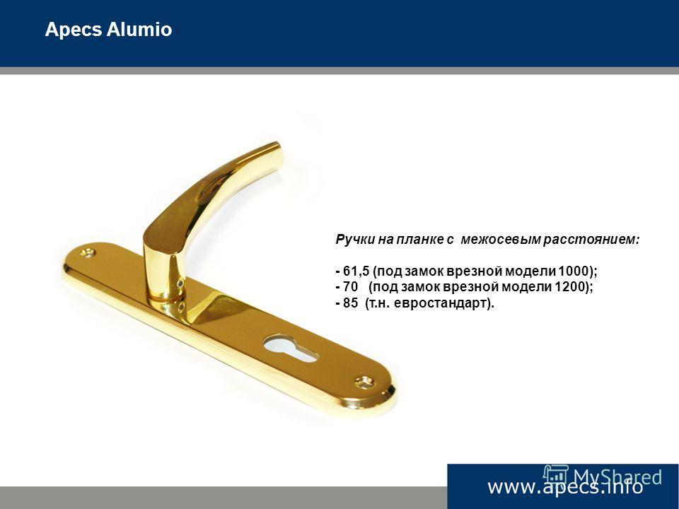 Apecs Alumio Ручки на планке с межосевым расстоянием: - 61,5 (под замок врезной модели 1000); - 70 (под замок врезной модели 1200); - 85 (т.н. евростандарт).