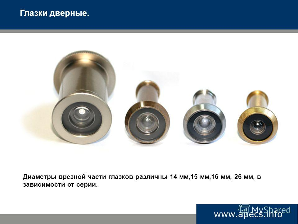 Диаметры врезной части глазков различны 14 мм,15 мм,16 мм, 26 мм, в зависимости от серии. Глазки дверные.