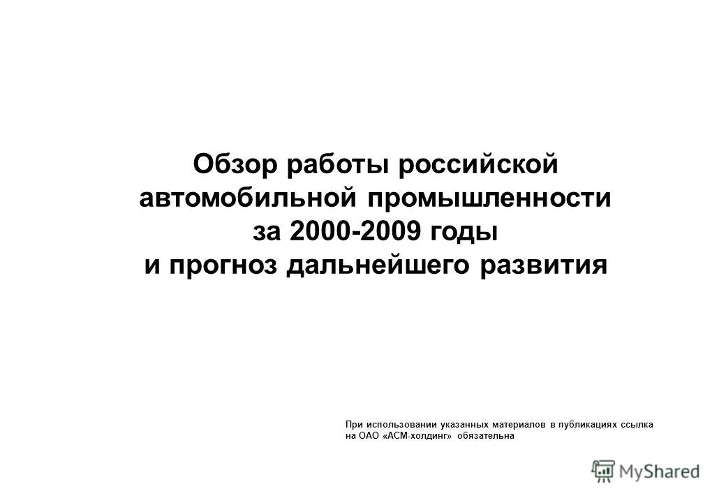 Обзор работы российской автомобильной промышленности за 2000-2009 годы и прогноз дальнейшего развития При использовании указанных материалов в публикациях ссылка на ОАО «АСМ-холдинг» обязательна