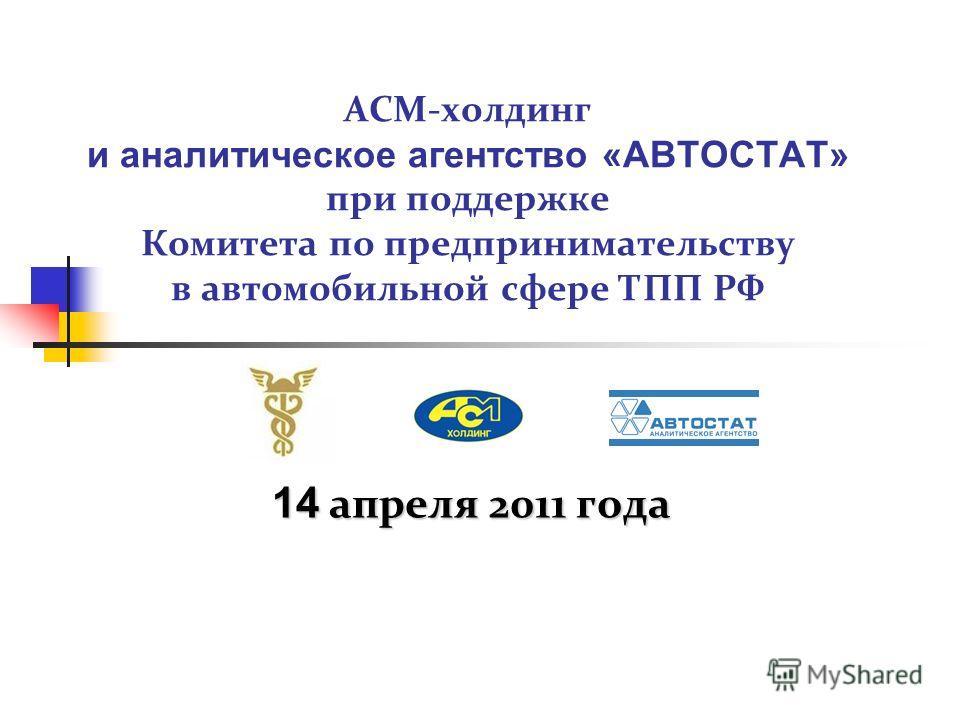 АСМ-холдинг и аналитическое агентство «АВТОСТАТ» при поддержке Комитета по предпринимательству в автомобильной сфере ТПП РФ 14 апреля 2011 года