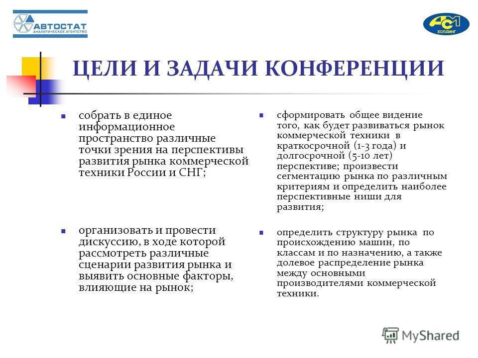 ЦЕЛИ И ЗАДАЧИ КОНФЕРЕНЦИИ собрать в единое информационное пространство различные точки зрения на перспективы развития рынка коммерческой техники России и СНГ; организовать и провести дискуссию, в ходе которой рассмотреть различные сценарии развития р