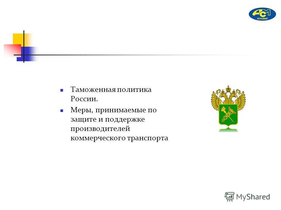 Таможенная политика России. Меры, принимаемые по защите и поддержке производителей коммерческого транспорта