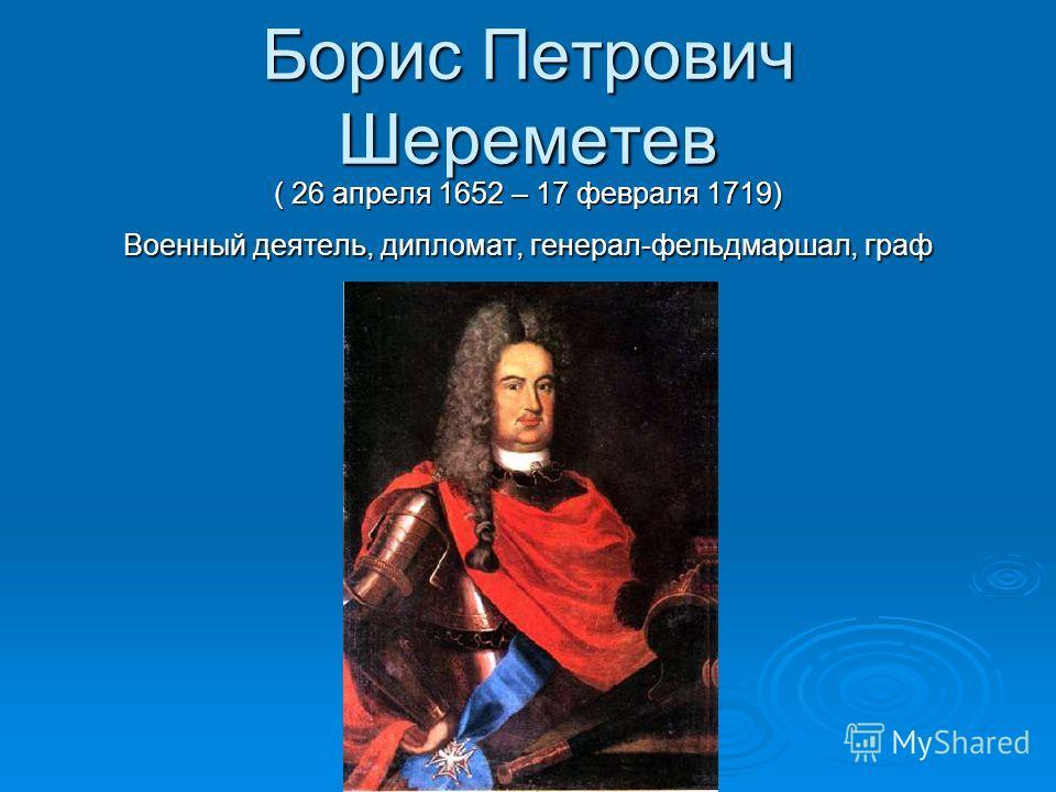 Борис Петрович Шереметев ( 26 апреля 1652 – 17 февраля 1719) Военный деятель, дипломат, генерал-фельдмаршал, граф