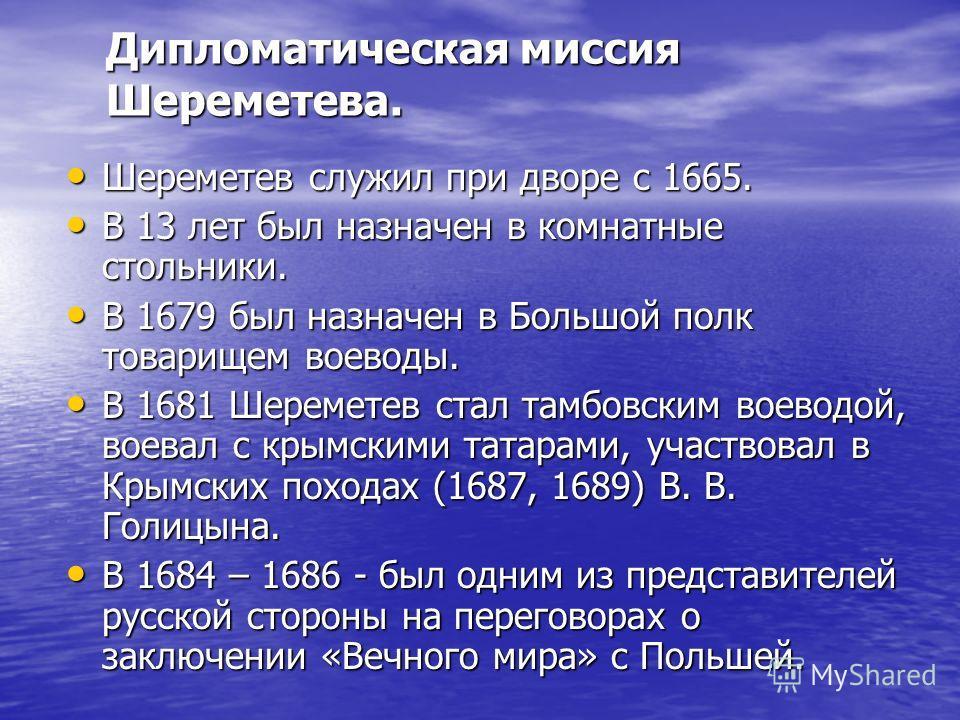 Шереметев служил при дворе с 1665. Шереметев служил при дворе с 1665. В 13 лет был назначен в комнатные стольники. В 13 лет был назначен в комнатные стольники. В 1679 был назначен в Большой полк товарищем воеводы. В 1679 был назначен в Большой полк т