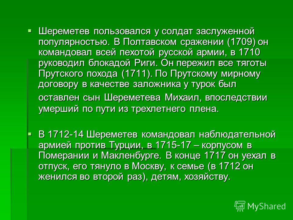 Шереметев пользовался у солдат заслуженной популярностью. В Полтавском сражении (1709) он командовал всей пехотой русской армии, в 1710 руководил блокадой Риги. Он пережил все тяготы Прутского похода (1711). По Прутскому мирному договору в качестве з