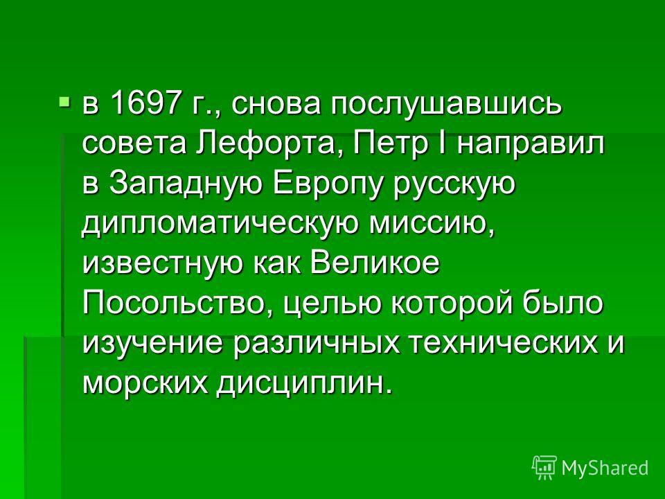 в 1697 г., снова послушавшись совета Лефорта, Петр I направил в Западную Европу русскую дипломатическую миссию, известную как Великое Посольство, целью которой было изучение различных технических и морских дисциплин. в 1697 г., снова послушавшись сов