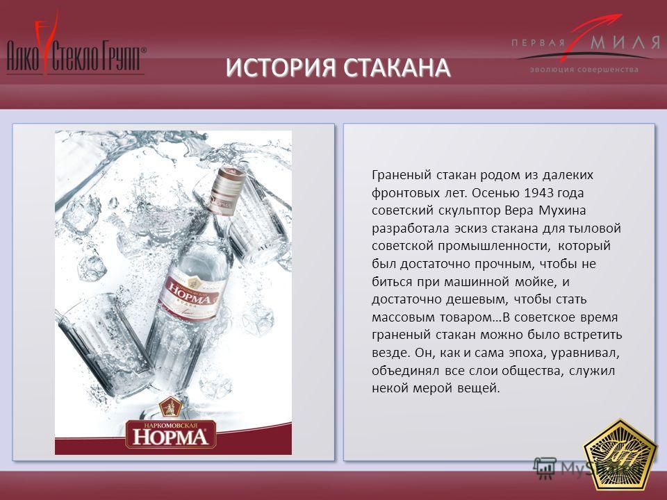 ИСТОРИЯ СТАКАНА Граненый стакан родом из далеких фронтовых лет. Осенью 1943 года советский скульптор Вера Мухина разработала эскиз стакана для тыловой советской промышленности, который был достаточно прочным, чтобы не биться при машинной мойке, и дос