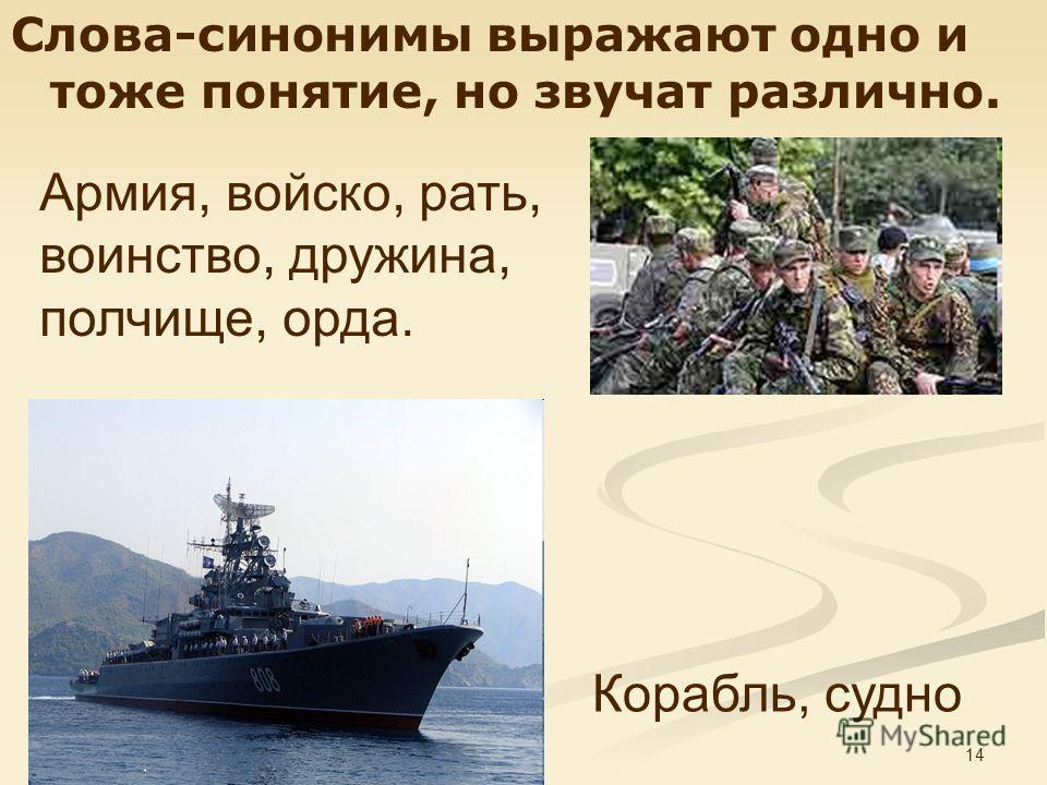 14 Слова-синонимы выражают одно и тоже понятие, но звучат различно. Корабль, судно Армия, войско, рать, воинство, дружина, полчище, орда.