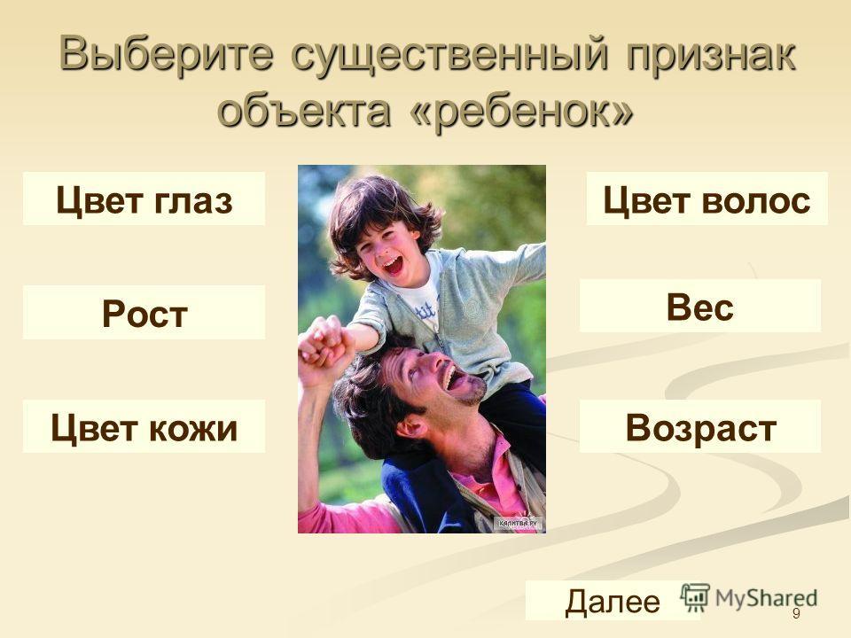 9 Выберите существенный признак объекта «ребенок» Цвет глазЦвет волос Рост Вес Цвет кожи Возраст Далее