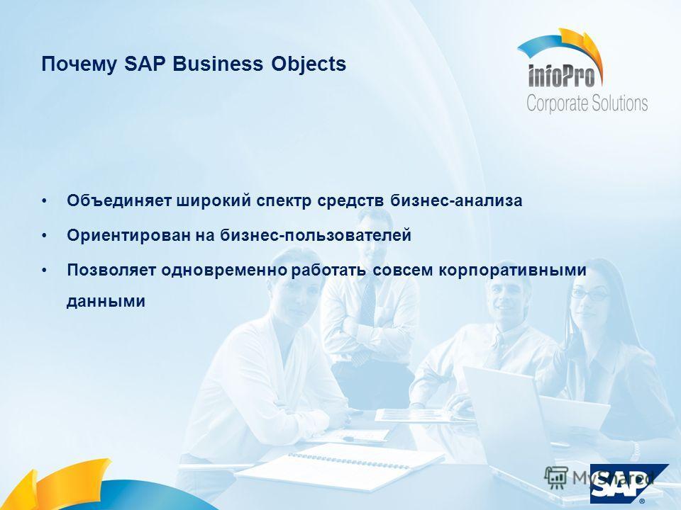 Почему SAP Business Objects Объединяет широкий спектр средств бизнес-анализа Ориентирован на бизнес-пользователей Позволяет одновременно работать совсем корпоративными данными