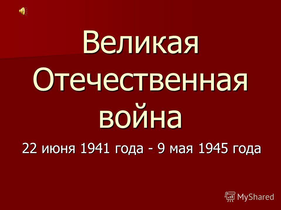 Великая Отечественная война 22 июня 1941 года - 9 мая 1945 года