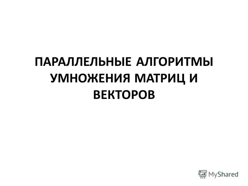ПАРАЛЛЕЛЬНЫЕ АЛГОРИТМЫ УМНОЖЕНИЯ МАТРИЦ И ВЕКТОРОВ