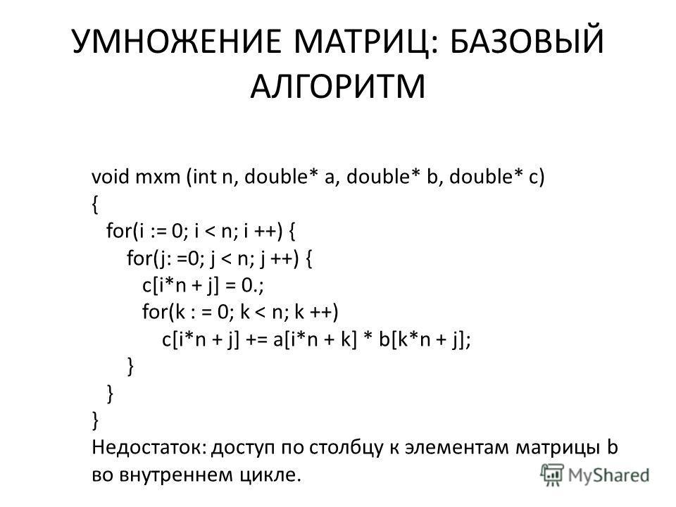 УМНОЖЕНИЕ МАТРИЦ: БАЗОВЫЙ АЛГОРИТМ void mxm (int n, double* a, double* b, double* c) { for(i := 0; i < n; i ++) { for(j: =0; j < n; j ++) { c[i*n + j] = 0.; for(k : = 0; k < n; k ++) c[i*n + j] += a[i*n + k] * b[k*n + j]; } Недостаток: доступ по стол