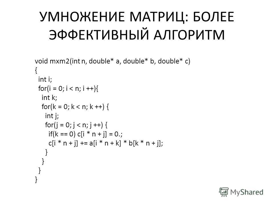УМНОЖЕНИЕ МАТРИЦ: БОЛЕЕ ЭФФЕКТИВНЫЙ АЛГОРИТМ void mxm2(int n, double* a, double* b, double* c) { int i; for(i = 0; i < n; i ++){ int k; for(k = 0; k < n; k ++) { int j; for(j = 0; j < n; j ++) { if(k == 0) c[i * n + j] = 0.; c[i * n + j] += a[i * n +