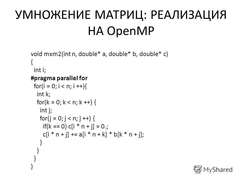 УМНОЖЕНИЕ МАТРИЦ: РЕАЛИЗАЦИЯ НА OpenMP void mxm2(int n, double* a, double* b, double* c) { int i; #pragma parallel for for(i = 0; i < n; i ++){ int k; for(k = 0; k < n; k ++) { int j; for(j = 0; j < n; j ++) { if(k == 0) c[i * n + j] = 0.; c[i * n +
