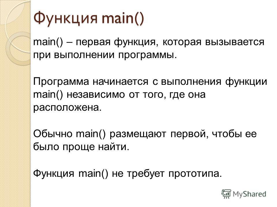 main() – первая функция, которая вызывается при выполнении программы. Программа начинается с выполнения функции main() независимо от того, где она расположена. Обычно main() размещают первой, чтобы ее было проще найти. Функция main() не требует прото