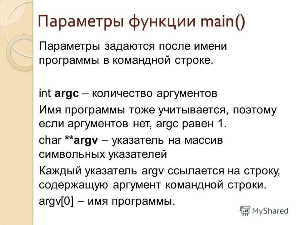 Параметры функции main() Параметры задаются после имени программы в командной строке. int argc – количество аргументов Имя программы тоже учитывается, поэтому если аргументов нет, argc равен 1. char **argv – указатель на массив символьных указателей