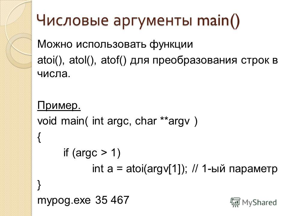 Числовые аргументы main() Можно использовать функции atoi(), atol(), atof() для преобразования строк в числа. Пример. void main( int argc, char **argv ) { if (argc > 1) int a = atoi(argv[1]); // 1-ый параметр } mypog.exe 35 467