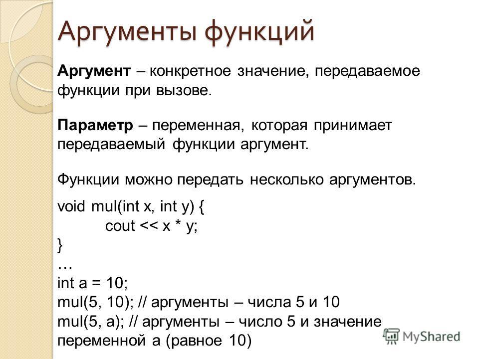 Аргумент – конкретное значение, передаваемое функции при вызове. Параметр – переменная, которая принимает передаваемый функции аргумент. Функции можно передать несколько аргументов. void mul(int x, int y) { cout