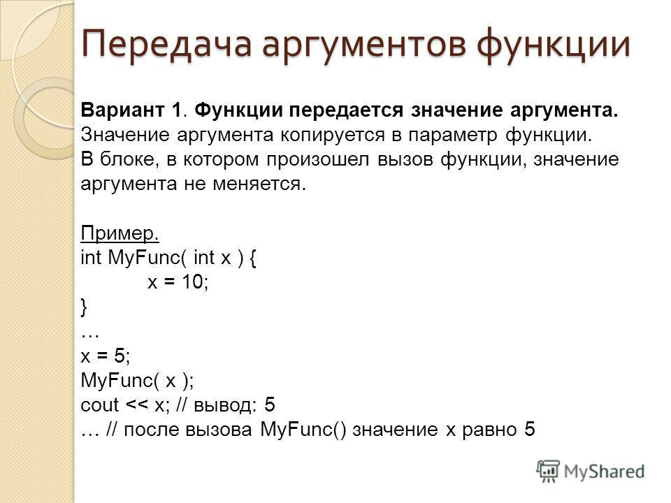 Вариант 1. Функции передается значение аргумента. Значение аргумента копируется в параметр функции. В блоке, в котором произошел вызов функции, значение аргумента не меняется. Пример. int MyFunc( int x ) { x = 10; } … x = 5; MyFunc( x ); cout
