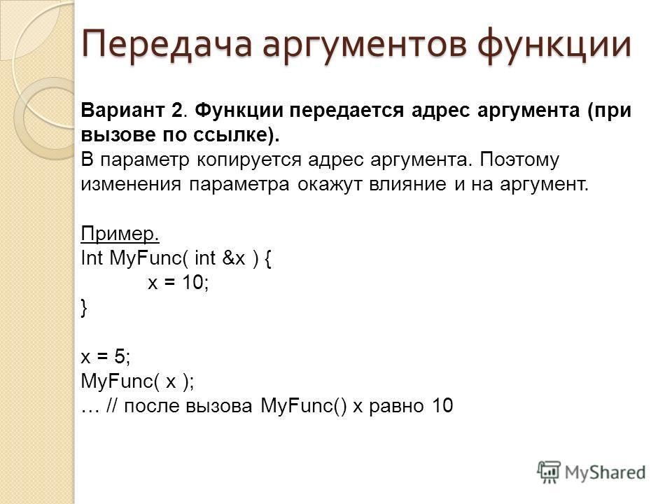 Вариант 2. Функции передается адрес аргумента (при вызове по ссылке). В параметр копируется адрес аргумента. Поэтому изменения параметра окажут влияние и на аргумент. Пример. Int MyFunc( int &x ) { x = 10; } x = 5; MyFunc( x ); … // после вызова MyFu