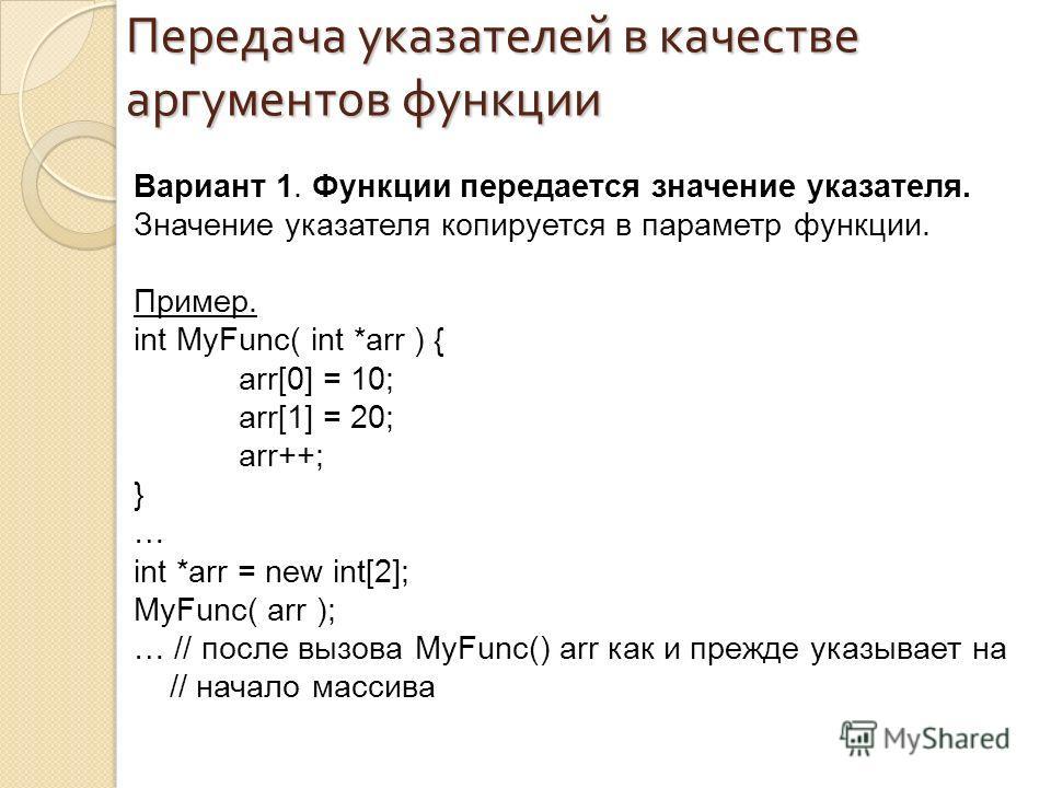 Вариант 1. Функции передается значение указателя. Значение указателя копируется в параметр функции. Пример. int MyFunc( int *arr ) { arr[0] = 10; arr[1] = 20; arr++; } … int *arr = new int[2]; MyFunc( arr ); … // после вызова MyFunc() arr как и прежд