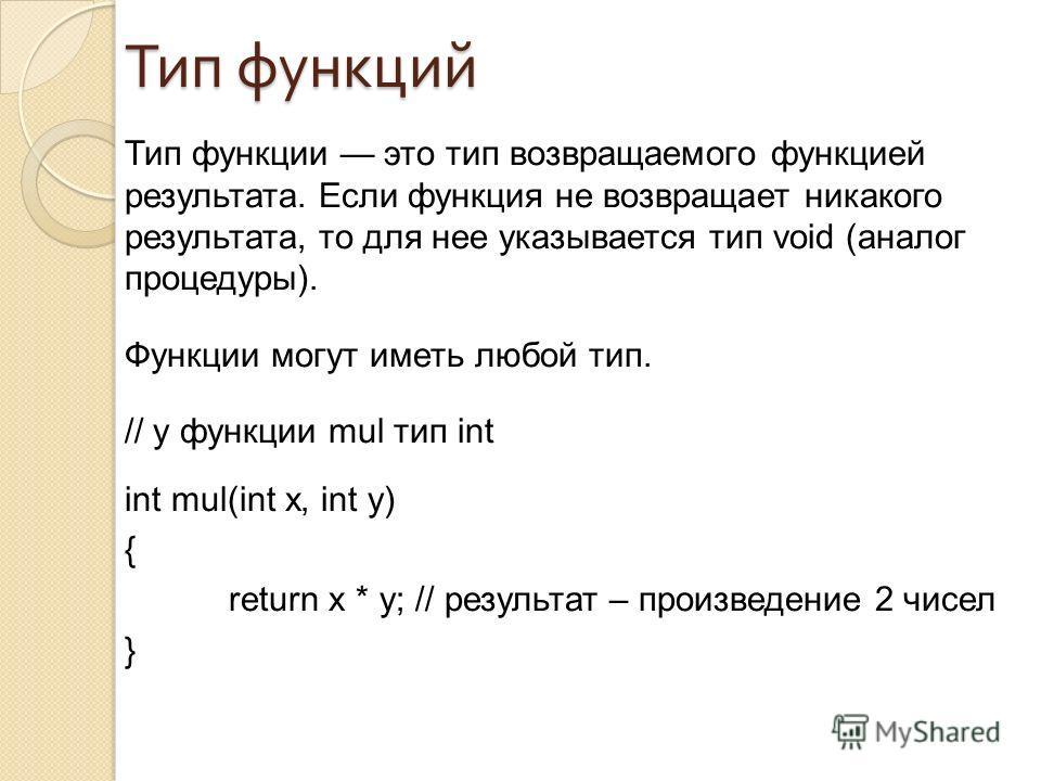 Тип функции это тип возвращаемого функцией результата. Если функция не возвращает никакого результата, то для нее указывается тип void (аналог процедуры). Функции могут иметь любой тип. // у функции mul тип int int mul(int x, int y) { return x * y; /