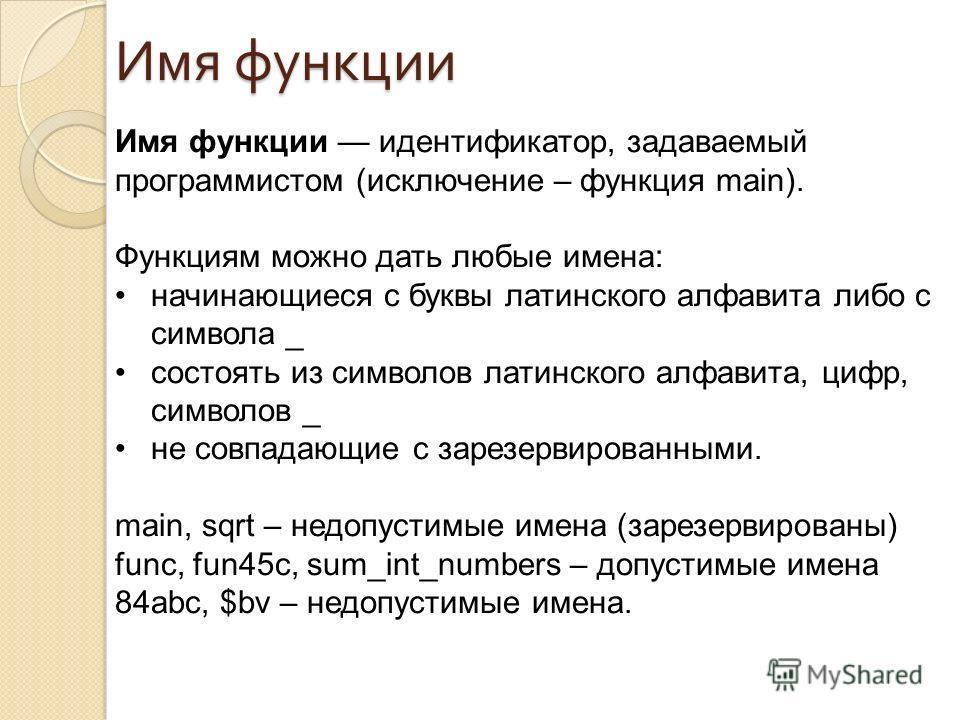 Имя функции идентификатор, задаваемый программистом (исключение – функция main). Функциям можно дать любые имена: начинающиеся с буквы латинского алфавита либо с символа _ состоять из символов латинского алфавита, цифр, символов _ не совпадающие с за
