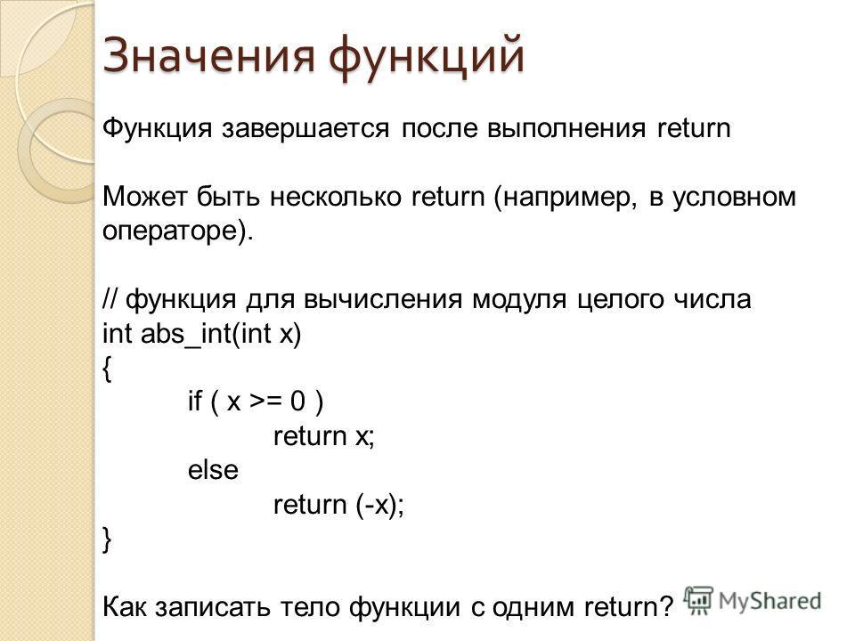 Значения функций Функция завершается после выполнения return Может быть несколько return (например, в условном операторе). // функция для вычисления модуля целого числа int abs_int(int x) { if ( x >= 0 ) return x; else return (-x); } Как записать тел