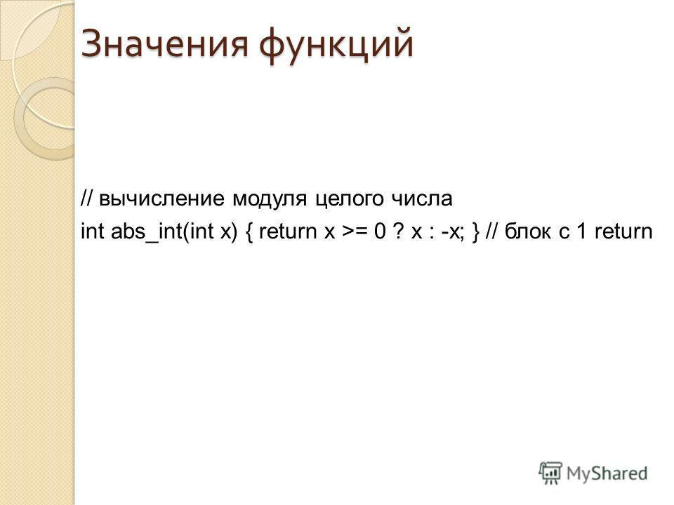 Значения функций // вычисление модуля целого числа int abs_int(int x) { return x >= 0 ? x : -x; } // блок с 1 return