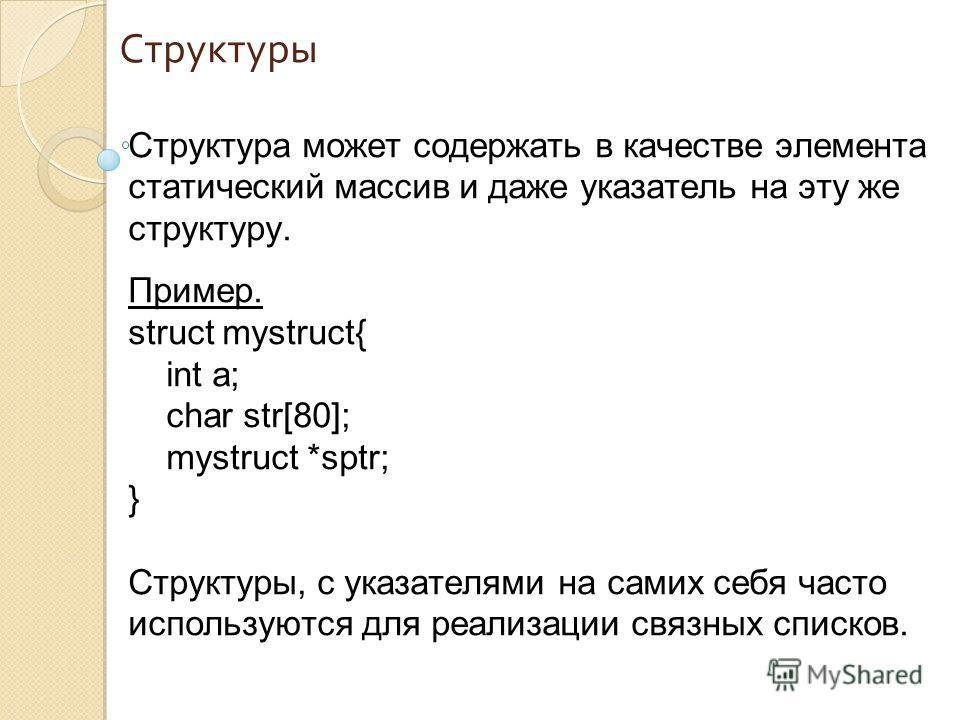 Структуры Структура может содержать в качестве элемента статический массив и даже указатель на эту же структуру. Пример. struct mystruct{ int a; char str[80]; mystruct *sptr; } Структуры, с указателями на самих себя часто используются для реализации
