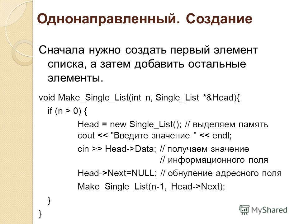 Однонаправленный. Создание Сначала нужно создать первый элемент списка, а затем добавить остальные элементы. void Make_Single_List(int n, Single_List *&Head){ if (n > 0) { Head = new Single_List(); // выделяем память cout  Head->Data; // получаем зна