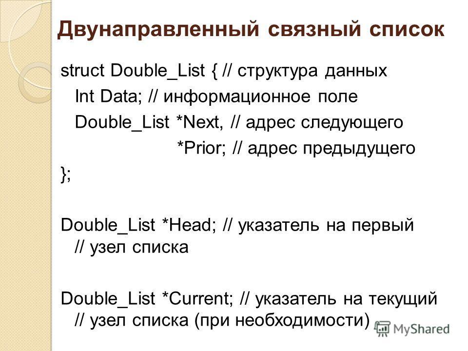 Двунаправленный связный список struct Double_List { // структура данных Int Data; // информационное поле Double_List *Next, // адрес следующего *Prior; // адрес предыдущего }; Double_List *Head; // указатель на первый // узел списка Double_List *Curr
