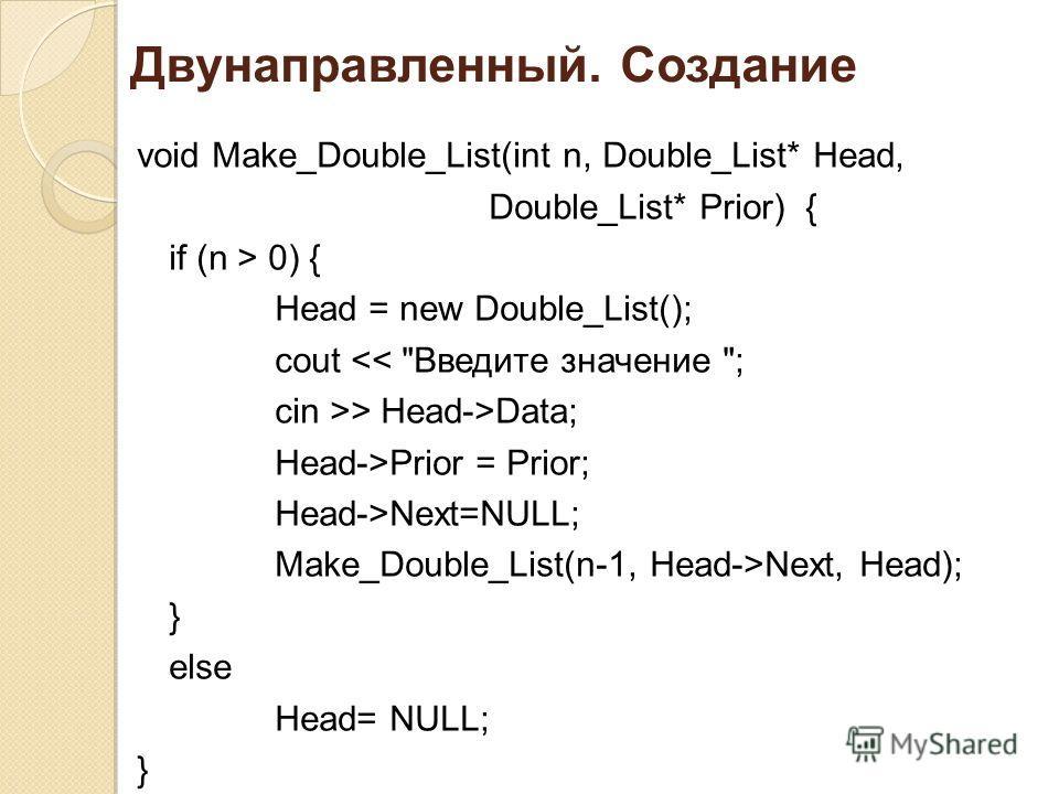 Двунаправленный. Создание void Make_Double_List(int n, Double_List* Head, Double_List* Prior) { if (n > 0) { Head = new Double_List(); cout > Head->Data; Head->Prior = Prior; Head->Next=NULL; Make_Double_List(n-1, Head->Next, Head); } else Head= NULL