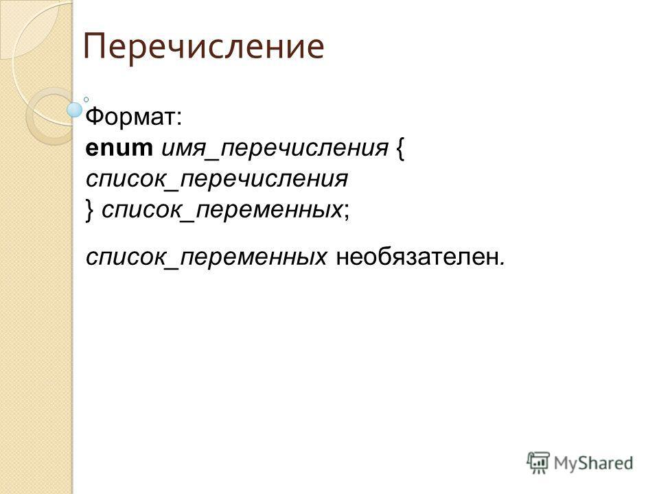 Перечисление Формат: enum имя_перечисления { список_перечисления } список_переменных; список_переменных необязателен.