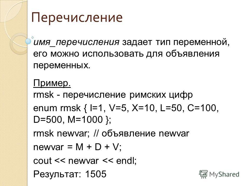 Перечисление имя_перечисления задает тип переменной, его можно использовать для объявления переменных. Пример. rmsk - перечисление римских цифр enum rmsk { I=1, V=5, X=10, L=50, C=100, D=500, M=1000 }; rmsk newvar; // объявление newvar newvar = M + D