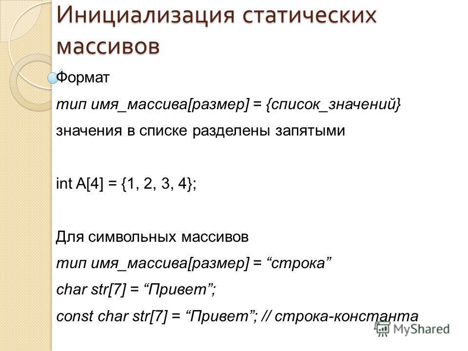 Формат тип имя_массива[размер] = {список_значений} значения в списке разделены запятыми int A[4] = {1, 2, 3, 4}; Для символьных массивов тип имя_массива[размер] = строка char str[7] = Привет; const char str[7] = Привет; // строка-константа Инициализа