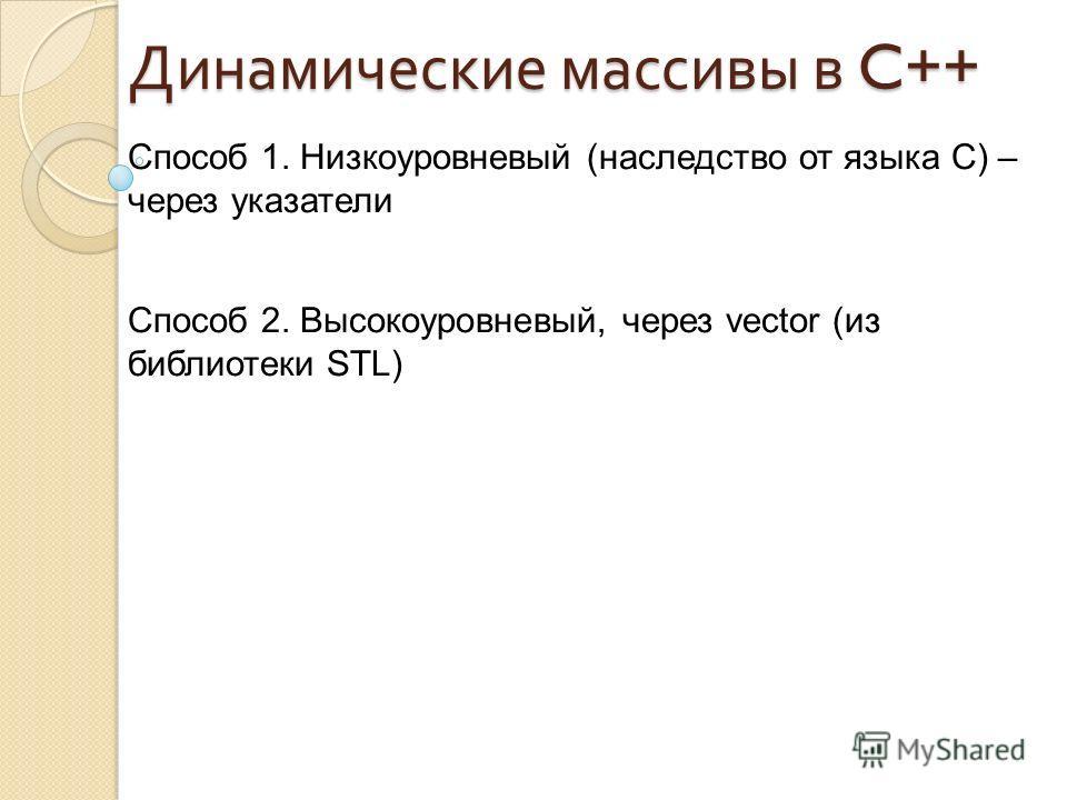 Способ 1. Низкоуровневый (наследство от языка C) – через указатели Способ 2. Высокоуровневый, через vector (из библиотеки STL) Динамические массивы в C++