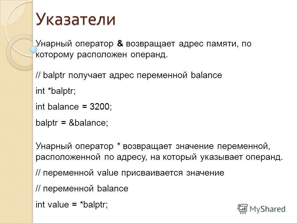Унарный оператор & возвращает адрес памяти, по которому расположен операнд. // balptr получает адрес переменной balance int *balptr; int balance = 3200; balptr = &balance; Унарный оператор * возвращает значение переменной, расположенной по адресу, на