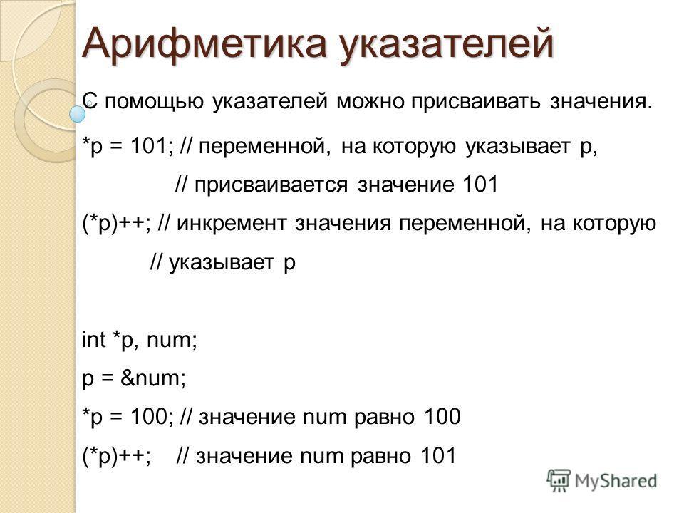 С помощью указателей можно присваивать значения. *p = 101; // переменной, на которую указывает p, // присваивается значение 101 (*p)++; // инкремент значения переменной, на которую // указывает p int *p, num; p = # *p = 100; // значение num равно